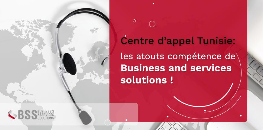 Centre d'appel Tunisie : les atouts compétence de Business and services solutions !